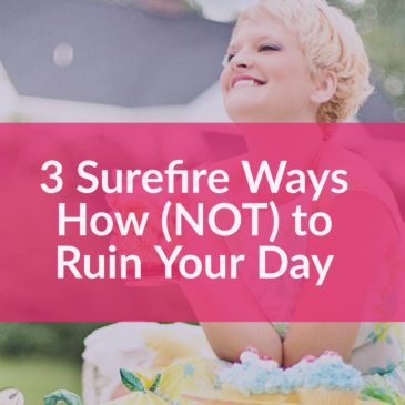 3 Surefire Ways How (Not) to Ruin Your Day